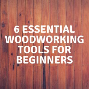 6 Essential Woodworking Tools for Beginners